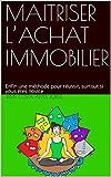 MAITRISER L'ACHAT IMMOBILIER: Enfin une méthode pour réussir, surtout si vous êtes novice...