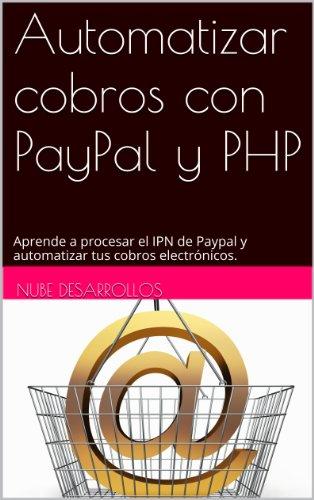 Automatizar cobros con PayPal y PHP: Aprende a procesar el IPN de Paypal y automatizar tus cobros electrónicos. por nube desarrollos