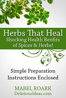 Herbs That Heal. Shocking Health Benefits of 30 Spices & Herbs! Specific Remedies For Ailments Included: Simple preparation instructions enclosed (English Edition) par [Roark, Mabel]