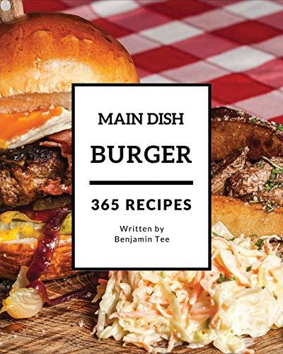 Burger for Main Dish 365: Enjoy 365 Days With Amazing Burger For Main Dish Recipes In Your Own Burger For Main Dish Cookbook! [Book 1]