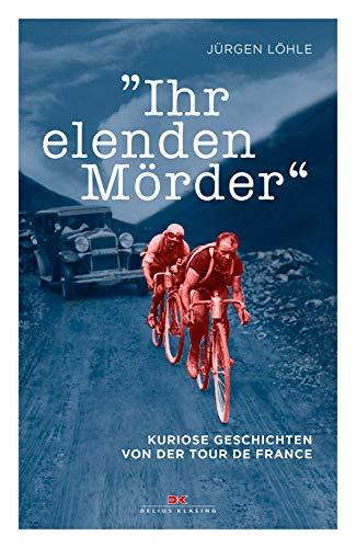 Ihr elenden Mörder: Kuriose Geschichten von der Tour de France