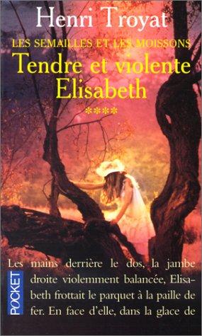 Les Semailles et les Moissons, Tome 4 : Tendre et violente Elisabeth par Henri Troyat