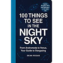100 Things to See in the Night Sky: From Andromeda toVenus, Your Guide to Stargazing