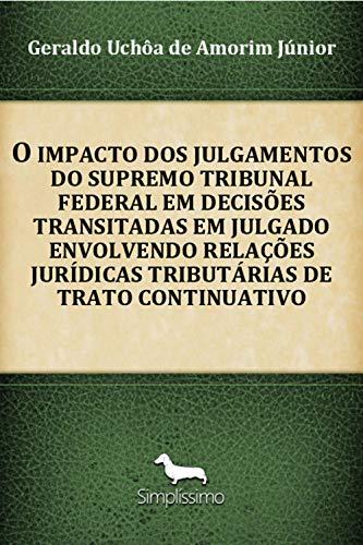 O Impacto Dos Julgamentos Do Supremo Tribunal Federal Em Decisões Transitadas Em Julgado Envolvendo Relações Jurídicas Tributárias De Trato Continuativo (Portuguese Edition) por Geraldo Uchôa Amorim de Júnior