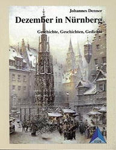 Dezember in Nürnberg: Geschichte, Geschichten, Erzählungen, Texte, Gedichte, Sagen, Legenden, Märchen. Ein Original-Nürnberger-Weihnachtsbuch ... Gesellschaft, Wissenschaft und Geschichte)