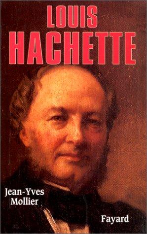 Louis Hachette. Le fondateur d'un empire, 1870-1940 par Jean-Yves Mollier