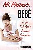 Mi Primer Bebé - Lo que toda Madre Primeriza Debe Saber: Guía completa para futuros padres - embarazo y parto (Spanish Edition)