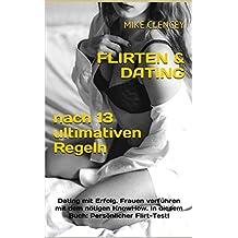 FLIRTEN & DATING nach 13 ultimativen Regeln: Dating mit Erfolg. Frauen verführen mit dem nötigen KnowHow. In diesem Buch: Persönlicher Flirt-Test!