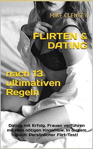 FLIRTEN & DATING nach 13 ultimativen Regeln: Dating mit Erfolg. Frauen verführen mit dem nötigen...