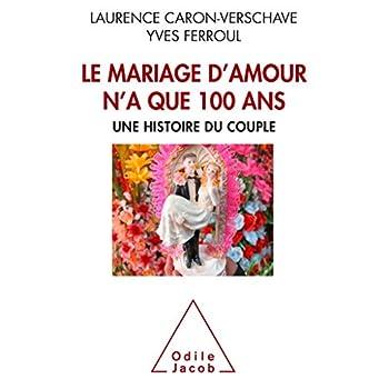 Le Mariage d'amour n'a que 100 ans: Une histoire du couple