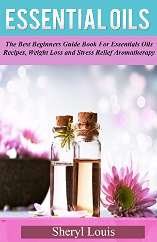 Essential Oils: The Best Beginners Guide Book for Essentials Oils Recipes, Weight Loss & Stress Relief Aromatherapy (Essential Oils, Essential Oils Books, ... books essential oils 1) (English Edition)