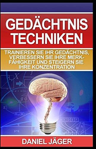 Gedächtnistechniken - Trainieren Sie Ihr Gedächtnis, verbessern Sie Ihre Merkfähigkeit und steigern Sie Ihre Konzentration: (Inklusive praktische Übungen)