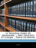 Image de La Troisieme Annee de Grammaire ...: Avec Exercices Et Lexique ... Partie Du Maitre