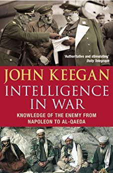 Intelligence In War: Knowledge of the Enemy from Napoleon to Al-Qaeda by [Keegan, John]