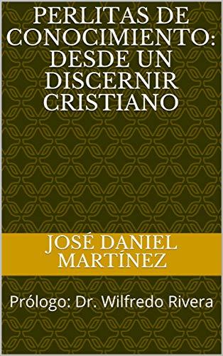 PERLITAS DE CONOCIMIENTO: Desde un Discernir Cristiano: Prólogo: Dr. Wilfredo Rivera