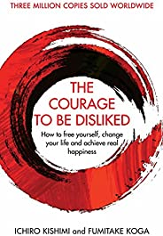 The Courage To Be Disliked: How to free yourself, change your life and achieve real happiness (Courage To seri