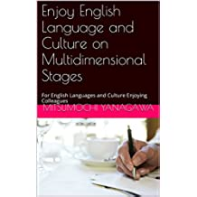 Enjoy English Language and Culture on Multidimensional Stages: For English Languages and Culture Enjoying Colleagues (English Edition)