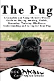 The Pug: A Complete and Comprehensive Owners Guide To: Buying, Owning, Health, Grooming, Training, Obedience, Understanding and Caring for Your Pug ... to Caring for a Dog from a Puppy to Old Age)