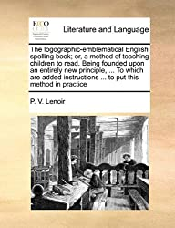 The Logographic-Emblematical English Spelling Book; Or, a Method of Teaching Children to Read. Being Founded Upon an Entirely New Principle, ... to Wh