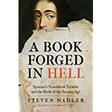 A Book Forged in Hell: Spinoza's Scandalous Treatise and the Birth of the Secular Age: Spinoza's Scandalous Treatise and the Birth of the Secular Age