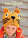Knitted Animal Hats: 35 Wild and Wonderful Hats for Babies, Kids, and the Young at Heart