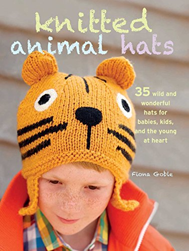 Knitted Animal Hats: 35 Wild and Wonderful Hats for Babies, Kids and the Young at Heart