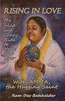 Rising in Love: My Wild and Crazy Ride to Here and Now, with Amma, the Hugging Saint by [Batchelder, Ram Das]
