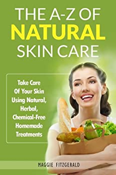 The A-Z of Natural Skin Care: Take Care Of Your Skin Using Natural, Herbal, Chemical-Free Homemade Treatments (English Edition) von [Fitzgerald, Maggie]