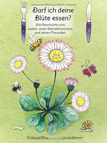 Darf ich deine Blüte essen?: Die Geschichte vom  Leben  eines Gänseblümchens und seinen Freunden.