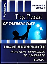 Feast of Tabernacles: A Messianic User-Friendly Family Guide  (Festivals Series Book 6)