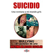 BULLYING 21 poesías de una VICTIMA DE ACOSO ESCOLAR. Suicidio: una ventana a mi mundo gris. (Spanish Edition)