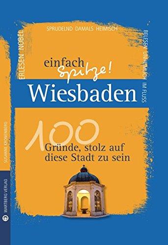 Wiesbaden - einfach Spitze! 100 Gründe, stolz auf diese Stadt zu sein (Unsere Stadt - einfach spitze!)