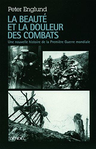 La beauté et la douleur des combats: Une nouvelle histoire de la Première Guerre mondiale