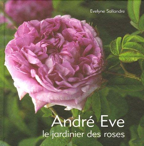 André Eve : Le jardinier des roses De la création des roses nouvelles à la passion des roses anciennes