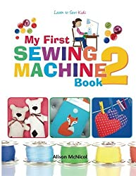 My First Sewing Machine 2: More Fun and Easy Sewing Machine Projects for Beginners by Alison McNicol (2014-08-25)