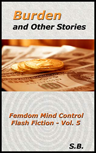 Burden and Other Stories: Femdom Mind Control Flash Fiction - Vol ...