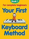 Your First Keyboard Method Book 1: For Complete Beginners: Bk. 1