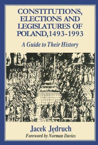 Constitutions, Elections and Legislatures of Poland 1493-1993: A Guide to Their History (Etudes Presentees a La Commission Internationale Pour L'histoire Des Assemblees D'etats, 76.)
