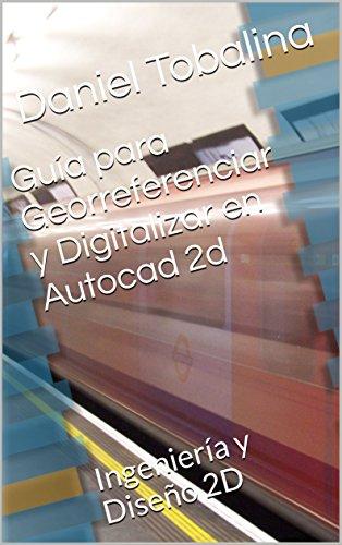 Guía para Georreferenciar y Digitalizar en Autocad 2d: Ingeniería y Diseño 2D por Daniel Tobalina