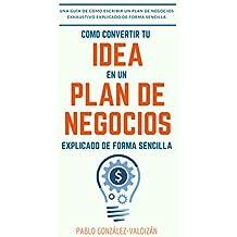 Como convertir tú idea en un plan negocio explicado de forma simple: Una guía de cómo escribir un plan de negocios exhaustivo de forma sencilla