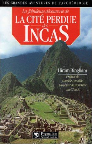 La Fabuleuse découverte de la cité perdue des Incas : La découverte de Machu Picchu par Hiram Bingham