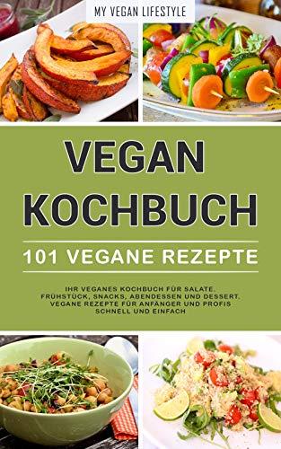 VEGAN KOCHBUCH: 101 Vegane Rezepte: Ihr veganes Kochbuch für Salate, Frühstück, Snacks, Abendessen und Dessert. (vegane Rezepte für Anfänger und Profis schnell und einfach) Köche Starter