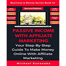 Passive Income With Affiliate Marketing: Your Step-By-Step Guide To Make Money Online With Affiliate Marketing (Business & Money Series Book 10)