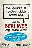 Was ein Berliner nie sagen würde: Die Baustelle ist bestimmt gleich wieder weg - Peter Grünlich