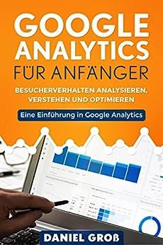 Google Analytics für Anfänger: Besucherverhalten analysieren, verstehen und optimieren. Eine Einführung in Google Analytics. von [Groß, Daniel]