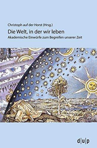 Die Welt, in der wir leben: Akademische Einwürfe zum Begreifen unserer Zeit (Interdisziplinäre Schriftenreihe des Studium Universale Düsseldorf)