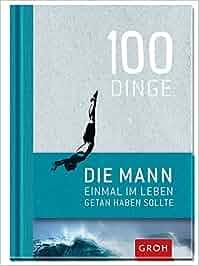 100 Dinge, die MANN einmal im Leben getan haben sollte: Joachim Groh