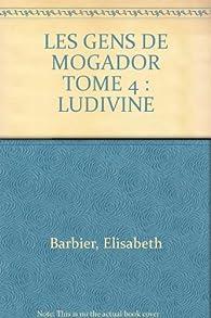 LES GENS DE MOGADOR TOME 4 : LUDIVINE par Élisabeth Barbier