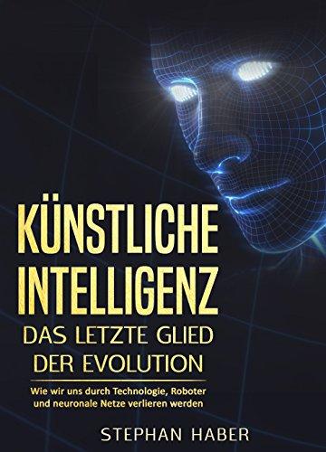 Künstliche Intelligenz – Das letzte Glied der Evolution: Wie wir uns durch Technologie, Roboter und neuronale Netze verlieren werden (Zukunftsforschung, Roboter Buch, Evolution Buch, Algorithmus)