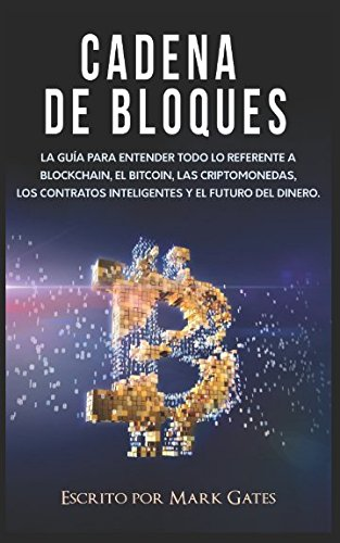 Cadena de bloques: La guía para entender todo lo referente a la cadena de bloques, Bitcoin, criptomonedas, contratos inteligentes y el futuro del dinero. por Mark Gates
